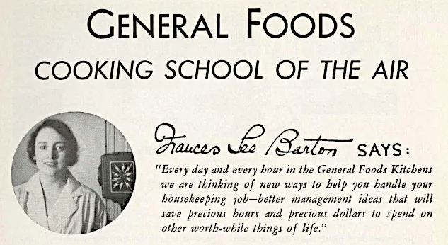 Frances Lee Barton from a General Foods Cooking School of the Air mailing where she writes, 'Every day and every hour in the General Foods Kitchens we are thinking of new ways to help you handle your housekeeping job -- better management ideas that will save precious hours and precious dollars to spend on other worthwhile things of life.'