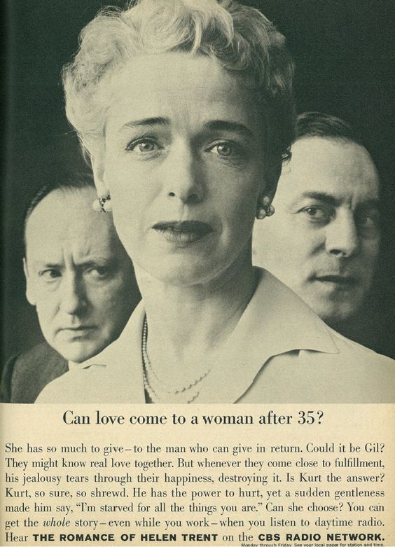 1954 ad for The Romance of Helen Trent that reads, 'Can love come to a woman after 35? She has so much to give -- to the man who can give in return. Could it be Gil? They might know real love together. But whenever they come close to fulfillment, his jealousy tears through their happiness, destroying it. Is Kurt the answer? Kurt, so sure, so shrewd. He has the power to hurt, yet a sudden gentleness made him say, 'I'm starved for all the things you are.' Can she choose? You can get the whole story -- even while you work -- when you listen to daytime radio. Hear The Romance of Helen Trent on the CBS Radio Network.