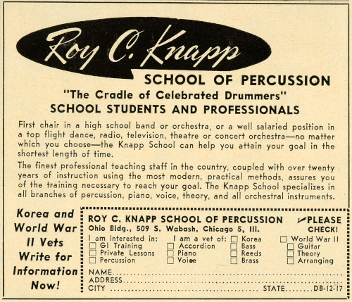 Ad for Roy C. Knapp School of Percussion that reads: The Cradle of Celebrated Drummers. School Students and Professionals. First chair in a high school band or orchestra, or a well-salaried position in a top-flight dance, radio, television, theater or concert orchestra -- no matter which you choose -- the Knapp School can help you attain your goal in the shortest length of time. The finest professional teaching staff in the country, coupled with over 20 years of instruction using the most modern, practical methods, assures you of the training necessary to reach your goal. The Knapp School specializes in all branches of percussion, piano, voice, theory and all orchestral instruments. Korea and World War II Vets write for information now! Roy C. Knapp School of Percussion, Ohio Bldg., 509 S. Wabash, Chicago 5, Ill. I am interested in [checkbox] GI Training, [checkbox] Private Lessons, [] Percussion, [checkbox] Accordion, [checkbox] Piano, [checkbox] Voice, [checkbox] Bass, [checkbox] Reeds, [checkbox] Brass, [checkbox] Guitar, [checkbox] Theory, [checkbox] Arranging. I am a vet of [checkbox] Korea, [checkbox] World War II. Please check!